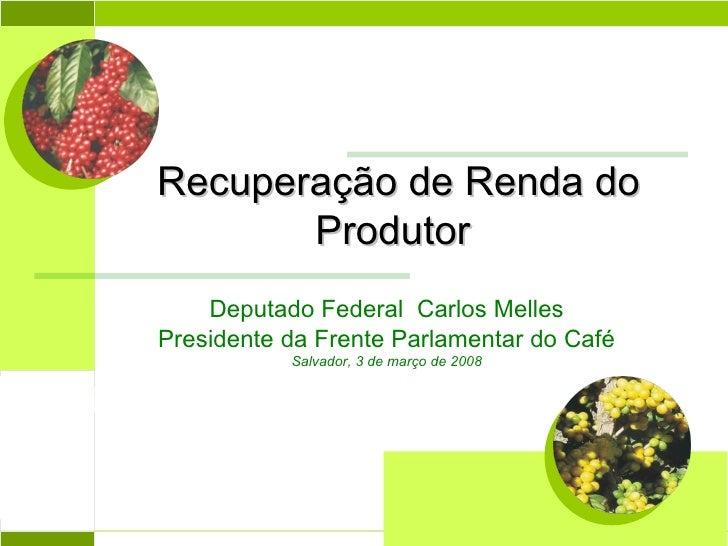 Recuperação de Renda do Produtor  Abril 2004 Deputado Federal  Carlos Melles Presidente da Frente Parlamentar do Café Salv...