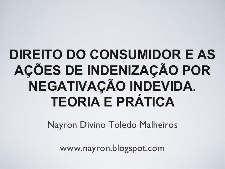 DIREITO DO CONSUMIDOR E AS AÇÕES DE INDENIZAÇÃO POR   NEGATIVAÇÃO INDEVIDA.      TEORIA E PRÁTICA    Nayron Divino Toledo ...