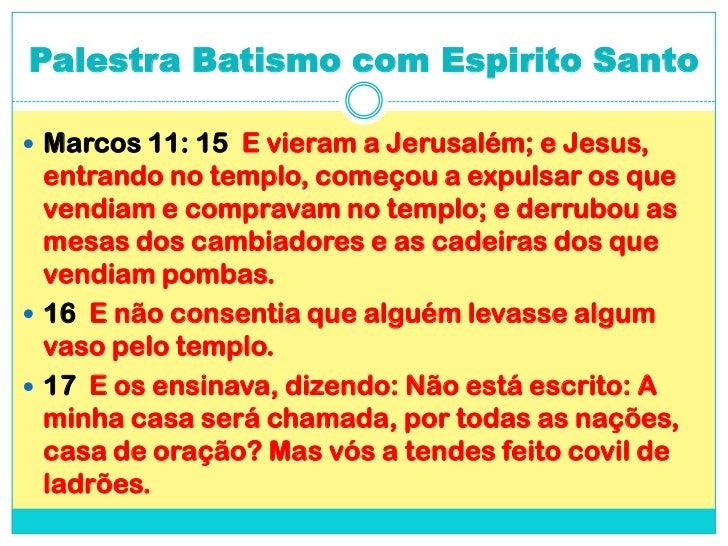 Palestra Batismo com Espirito Santo<br />Marcos 11: 15  E vieram a Jerusalém; e Jesus, entrando no templo, começou a expul...