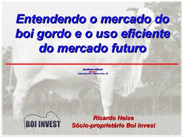Entendendo o mercado do boi gordo e o uso eficiente do mercado futuro BeefSummitBrasil Beefpoint 10 Dezembro 2013 | Ribeir...