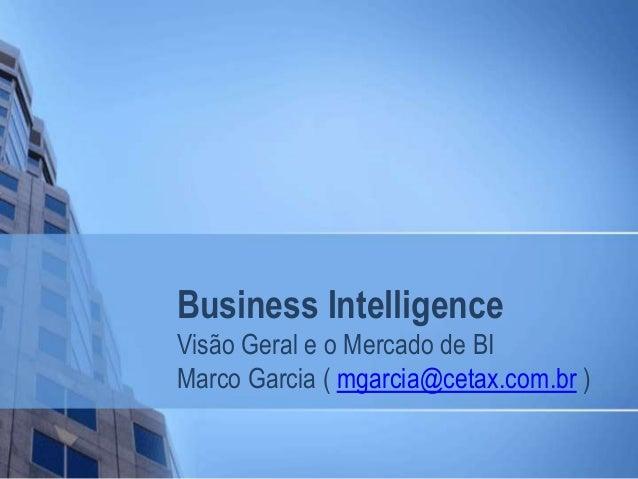Business Intelligence Visão Geral e o Mercado de BI Marco Garcia ( mgarcia@cetax.com.br )