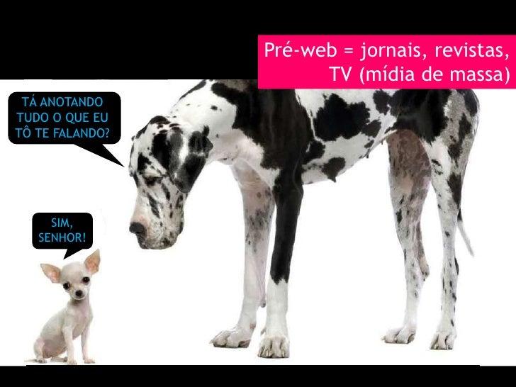 Pré-web = jornais, revistas, TV (mídia de massa)<br />TÁ ANOTANDO TUDO O QUE EU TÔ TE FALANDO?<br />SIM, SENHOR!<br />