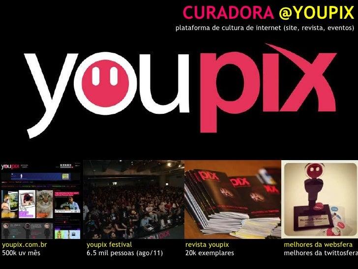 CURADORA @YOUPIX<br />plataforma de cultura de internet (site, revista, eventos)<br />youpix.com.br<br />500k uv mês<br />...