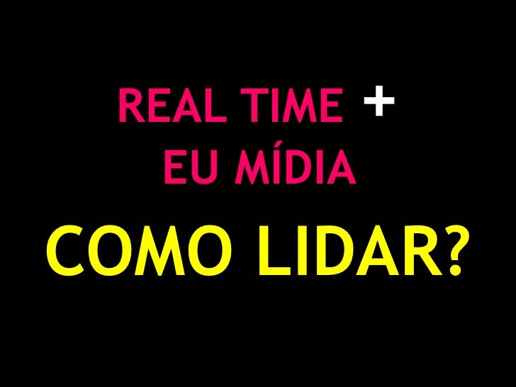 REAL TIME +<br />EU MÍDIA <br />COMO LIDAR?<br />