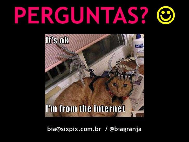 PERGUNTAS? <br />bia@sixpix.com.br  / @biagranja<br />