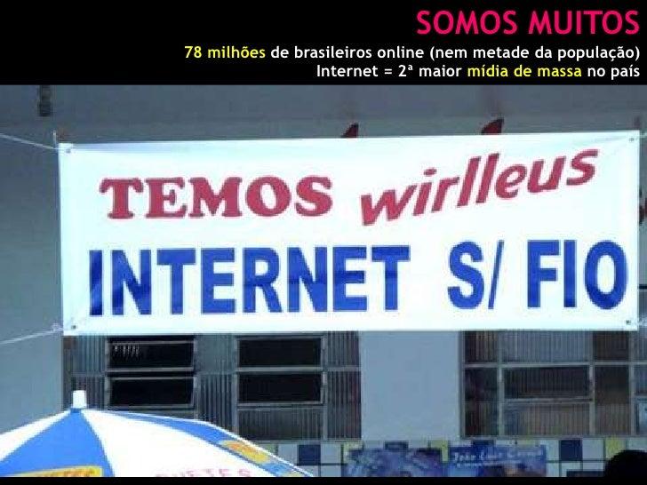 SOMOS MUITOS<br />78 milhões de brasileiros online (nem metade da população)<br />Internet = 2ª maior mídia de massa no pa...