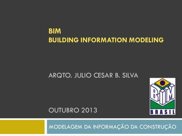 BIM BUILDING INFORMATION MODELING ARQTO. JULIO CESAR B. SILVA OUTUBRO 2013 MODELAGEM DA INFORMAÇÃO DA CONSTRUÇÃO