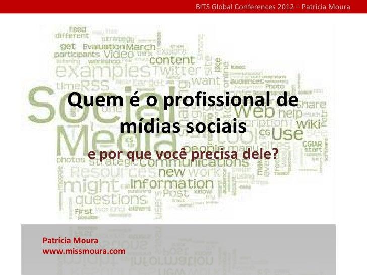 BITS Global Conferences 2012 – Patrícia Moura     Quem é o profissional de         mídias sociais         e por que você p...