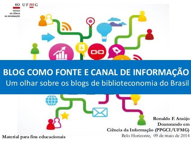BLOG COMO FONTE E CANAL DE INFORMAÇÃO Um olhar sobre os blogs de biblioteconomia do Brasil Ronaldo F. Araújo Doutorando em...