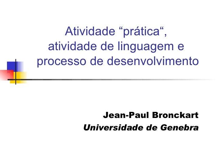 """Atividade """"prática"""",  atividade de linguagem e  processo de desenvolvimento Jean-Paul Bronckart Universidade de Genebra"""