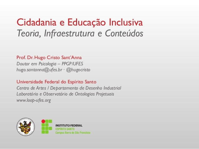Cidadania e Educação Inclusiva Teoria, Infraestrutura e Conteúdos Prof. Dr. Hugo Cristo Sant'Anna Doutor em Psicologia – P...