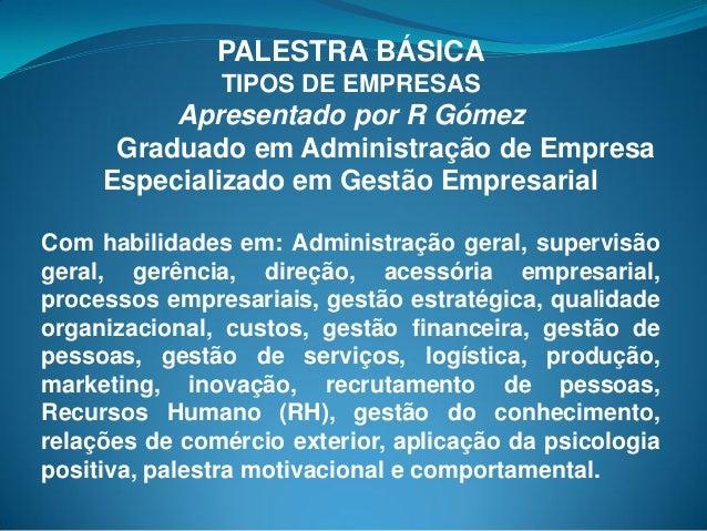 PALESTRA BÁSICA TIPOS DE EMPRESAS Apresentado por R Gómez Graduado em Administração de Empresa Especializado em Gestão Emp...