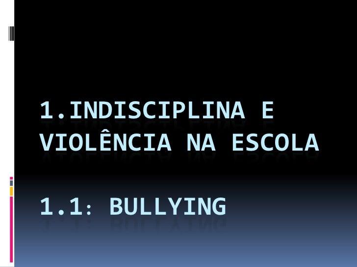 1.INDISCIPLINA EVIOLÊNCIA NA ESCOLA1.1: BULLYING