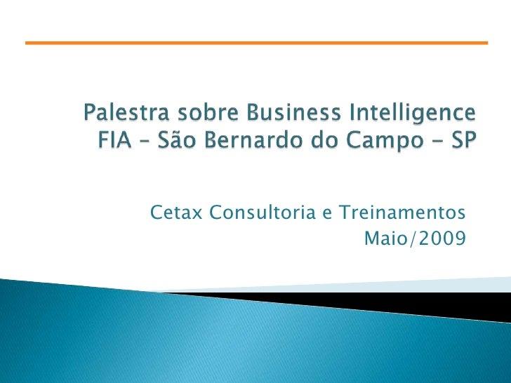 Palestra sobre Business IntelligenceFIA – São Bernardo do Campo - SP<br />Cetax Consultoria e Treinamentos<br />Maio/2009<...