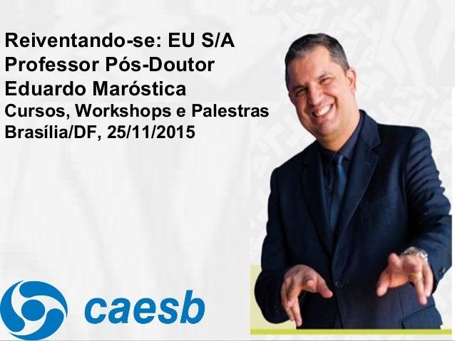 Reiventando-se: EU S/A Professor Pós-Doutor Eduardo Maróstica Cursos, Workshops e Palestras Brasília/DF, 25/11/2015