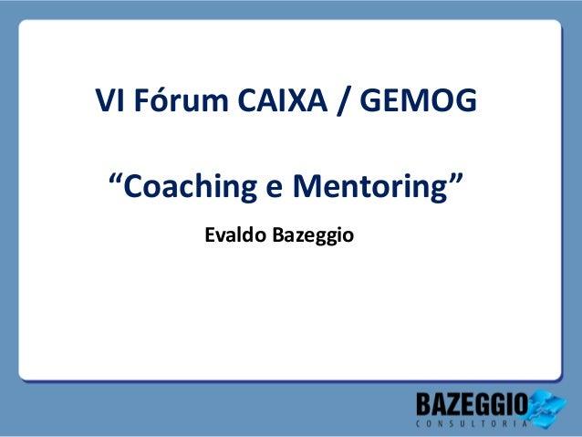 """VI Fórum CAIXA / GEMOG""""Coaching e Mentoring""""      Evaldo Bazeggio"""