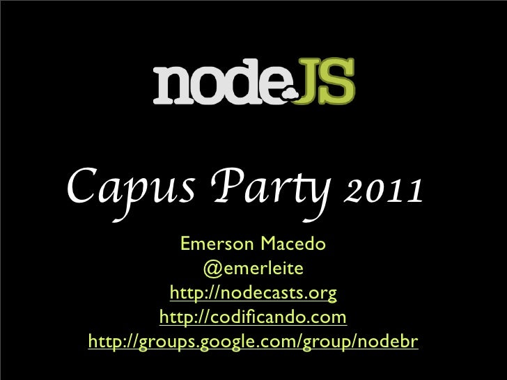 Capus Party 2011            Emerson Macedo                @emerleite           http://nodecasts.org          http://codific...