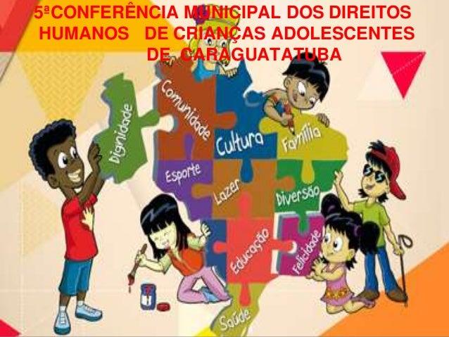 5ªCONFERÊNCIA MUNICIPAL DOS DIREITOS HUMANOS DE CRIANÇAS ADOLESCENTES DE CARAGUATATUBA