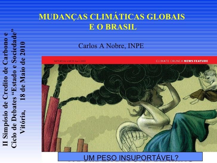 MUDANÇAS CLIMÁTICAS GLOBAIS  E O BRASIL  Carlos A Nobre, INPE UM PESO INSUPORTÁVEL? II Simpósio de Credito de Carbono e  C...