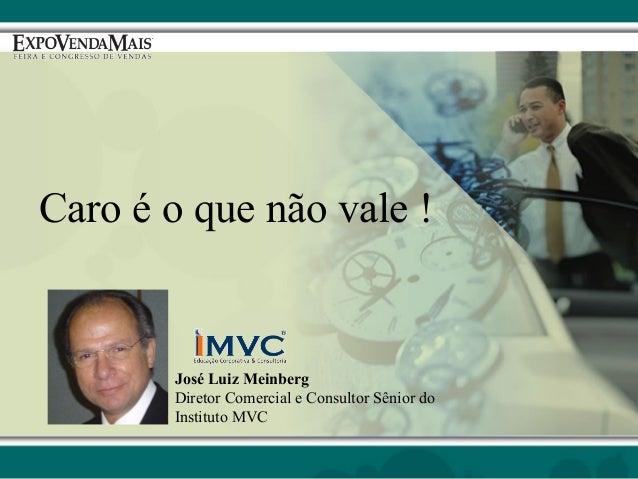Caro é o que não vale !  José Luiz Meinberg Diretor Comercial e Consultor Sênior do Instituto MVC