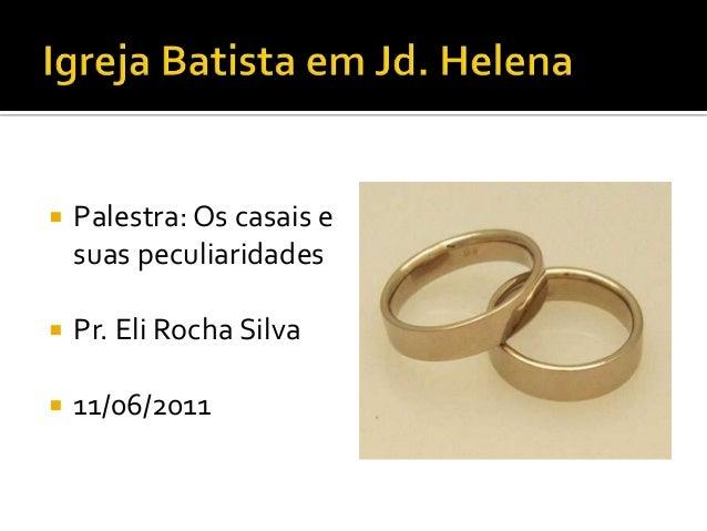    Palestra: Os casais e    suas peculiaridades   Pr. Eli Rocha Silva   11/06/2011