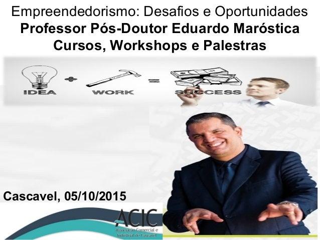Empreendedorismo: Desafios e Oportunidades Professor Pós-Doutor Eduardo Maróstica Cursos, Workshops e Palestras Cascavel, ...