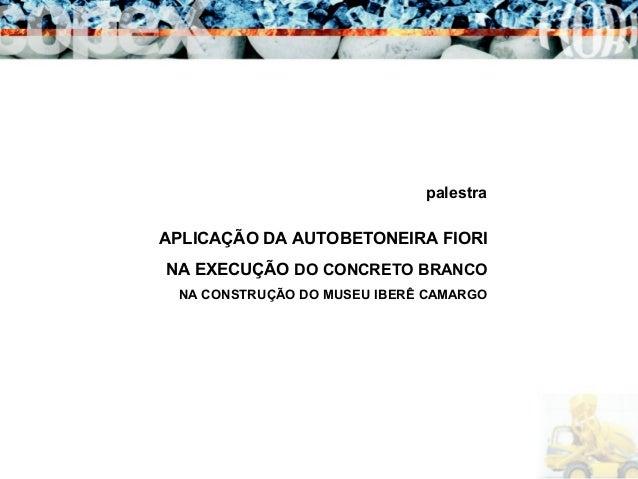 APLICAÇÃO DA AUTOBETONEIRA FIORI NA EXECUÇÃO DO CONCRETO BRANCO NA CONSTRUÇÃO DO MUSEU IBERÊ CAMARGO palestra