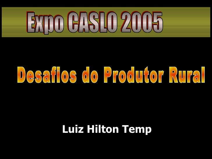 <ul><li>Luiz Hilton Temp </li></ul>Desafios do Produtor Rural Expo CASLO 2005