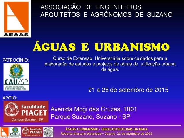 ÁGUAS E URBANISMO - OBRAS ESTRUTURAIS DA ÁGUA Roberto Massaru Watanabe – Suzano, 21 de setembro de 2015 ASSOCIAÇÃO DE ENGE...