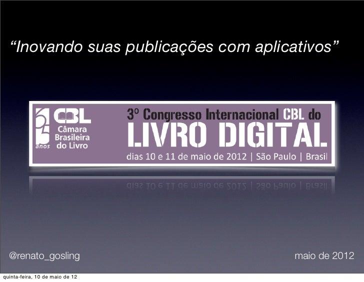 """""""Inovando suas publicações com aplicativos""""  @renato_gosling                      maio de 2012quinta-feira, 10 de maio de 12"""