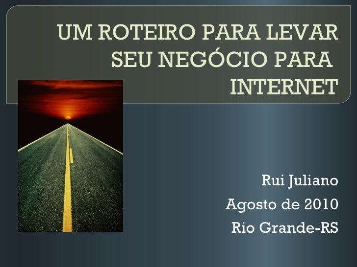 UM ROTEIRO PARA LEVAR SEU NEGÓCIO PARA   INTERNET Rui Juliano Agosto de 2010 Rio Grande-RS
