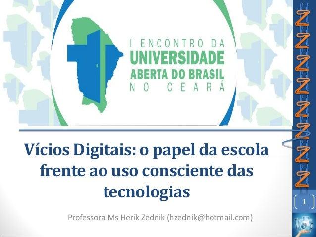 Vícios Digitais: o papel da escola frente ao uso consciente das tecnologias Professora Ms Herik Zednik (hzednik@hotmail.co...