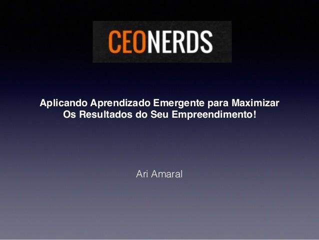 Aplicando Aprendizado Emergente para Maximizar Os Resultados do Seu Empreendimento! Ari Amaral