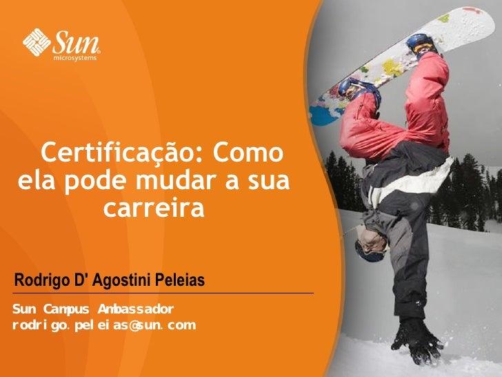 Rodrigo D' Agostini Peleias Certificação: Como ela pode mudar a sua carreira Sun Campus Ambassador [email_address]