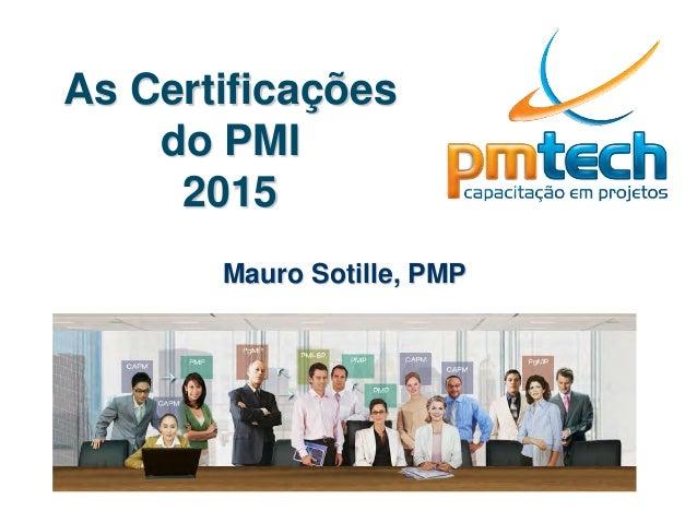 As Certificações do PMI 2015 Mauro Sotille, PMP