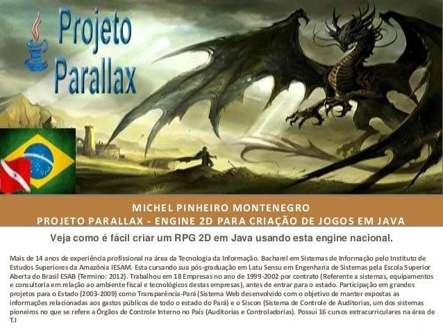 MICHEL PINHEIRO MONTENEGRO         PROJETO PARALLAX - ENGINE 2D PARA CRIAÇÃO DE JOGOS EM JAVA             Veja como é fáci...