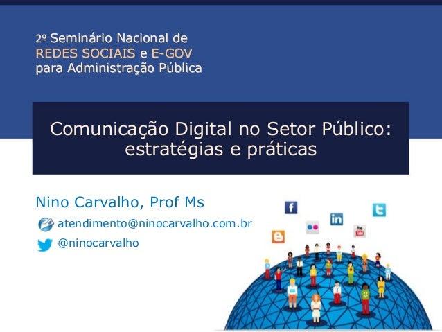 Comunicação Digital no Setor Público: estratégias e práticas Nino Carvalho, Prof Ms atendimento@ninocarvalho.com.br @ninoc...