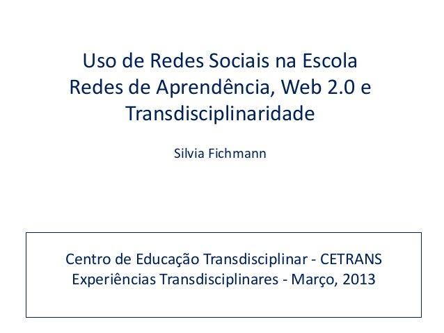 Uso de Redes Sociais na EscolaRedes de Aprendência, Web 2.0 e     Transdisciplinaridade               Silvia FichmannCentr...