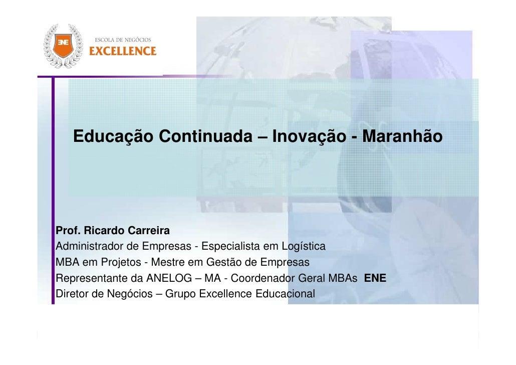 Educação Continuada – Inovação - Maranhão     Prof. Ricardo Carreira Administrador de Empresas - Especialista em Logística...