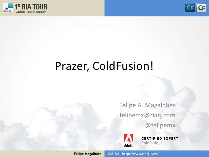 Prazer, ColdFusion!<br />Felipe A. Magalhães<br />felipemx@riarj.com<br />@felipemx<br />