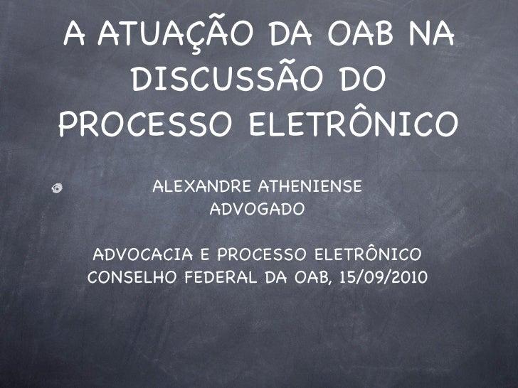 A ATUAÇÃO DA OAB NA     DISCUSSÃO DO PROCESSO ELETRÔNICO        ALEXANDRE ATHENIENSE             ADVOGADO    ADVOCACIA E P...