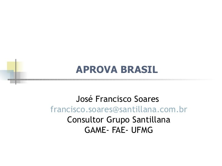 APROVA BRASIL  José Francisco Soares  [email_address] Consultor Grupo Santillana GAME- FAE- UFMG