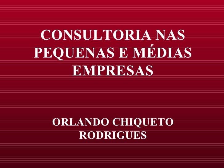 CONSULTORIA NAS PEQUENAS E MÉDIAS EMPRESAS ORLANDO CHIQUETO RODRIGUES