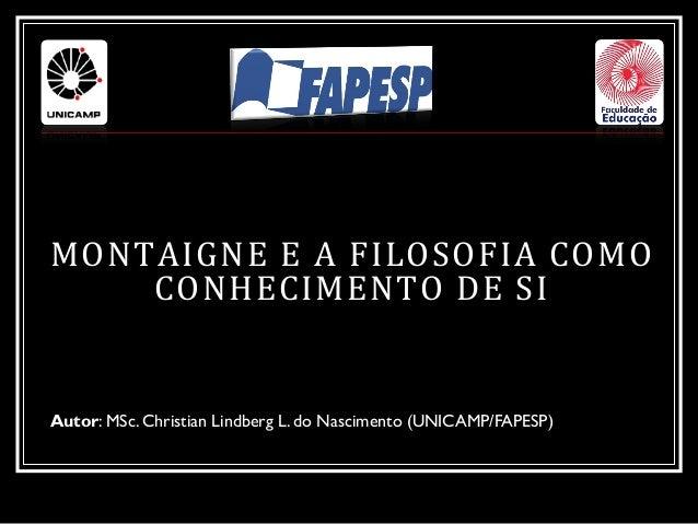 MONTAIGNE E A FILOSOFIA COMO CONHECIMENTO DE SI Autor: MSc. Christian Lindberg L. do Nascimento (UNICAMP/FAPESP)
