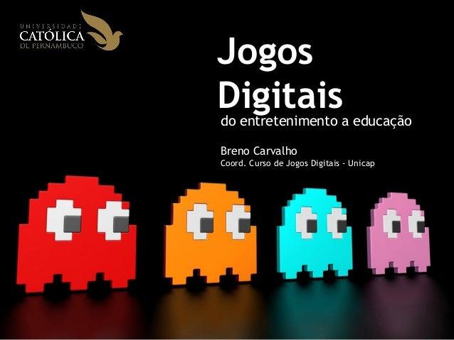 Jogos  Digitais  do entretenimento a educação  Breno Carvalho  Coord. Curso de Jogos Digitais - Unicap