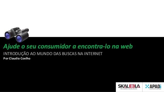Ajude o seu consumidor a encontra-lo na web INTRODUÇÃO AO MUNDO DAS BUSCAS NA INTERNET Por Claudio Coelho