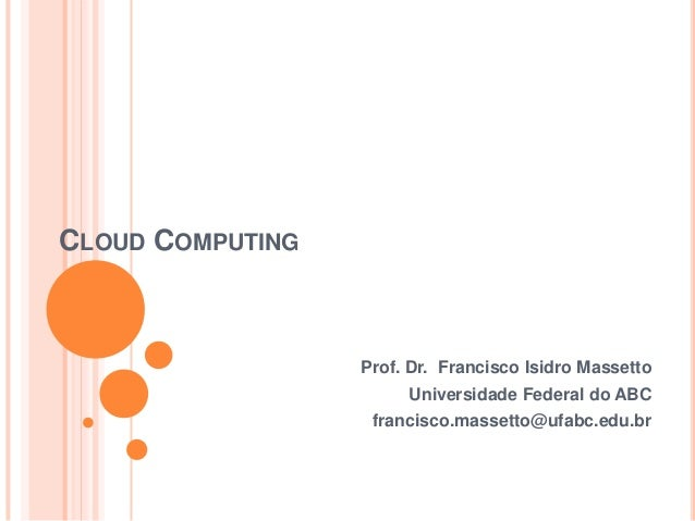 CLOUD COMPUTING                  Prof. Dr. Francisco Isidro Massetto                       Universidade Federal do ABC    ...