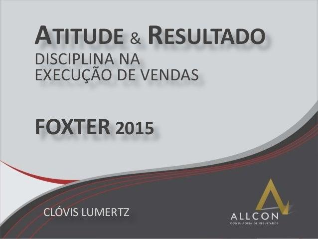 ATITUDE & RESULTADO DISCIPLINA NA EXECUÇÃO DE VENDAS FOXTER 2015 CLÓVIS LUMERTZ