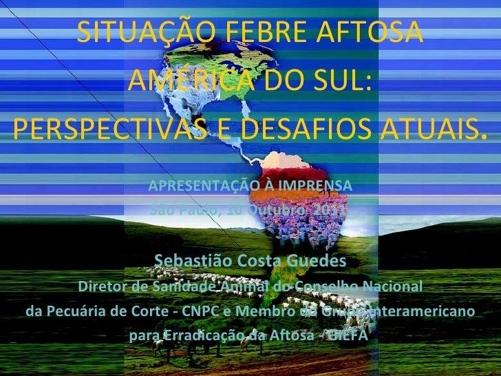 SITUAÇÃO FEBRE AFTOSA AMÉRICA DO SUL: PERSPECTIVAS E DESAFIOS ATUAIS . APRESENTAÇÃO À IMPRENSA São Paulo, 10 Outubro  2011...