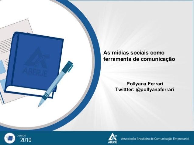 As mídias sociais como ferramenta de comunicação Pollyana Ferrari Twittter: @pollyanaferrari